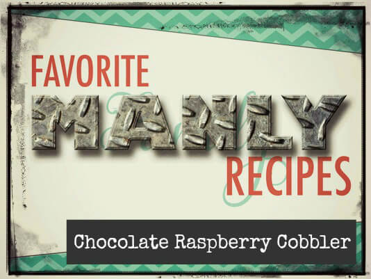 Favorite Manly Recipes: Chocolate Raspberry Cobbler